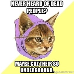 Hipster Kitty - never heard of dead people? maybe cuz their so underground.