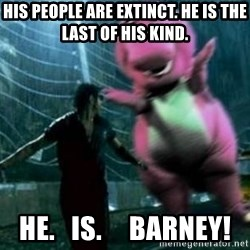 barneytalek - His people are extinct. he is the last of his kind. he.   is.     barney!