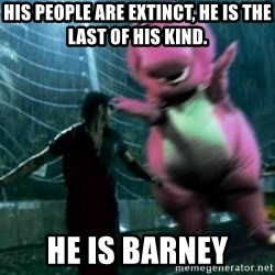 barneytalek - his people are extinct, he is the last of his kind. he is barney