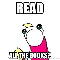X ALL THE THINGS - read all the books?