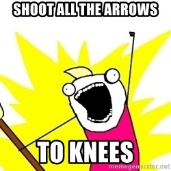 X ALL THE THINGS - shoot all the arrows to knees