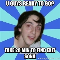 Stoner Kid Kale - u guys ready to go? take 20 min to find exit song