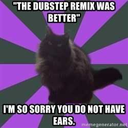 "Judgemental cat - ""The Dubstep remix was better"" I'm so sorry you do not have ears."