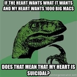 Velociraptor Xd - if the heart wants what it wants and my heart wants 1000 big macs does that mean that my heart is suicidal?