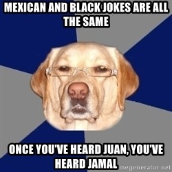 Racist Dog - Mexican and black jokes are all the same once you've heard juan, you've heard jamal