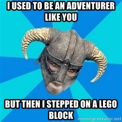 skyrim stan - I USED TO BE AN ADVENTURER LIKE YOU BUT THEN I STEPPED ON A LEGO BLOCK