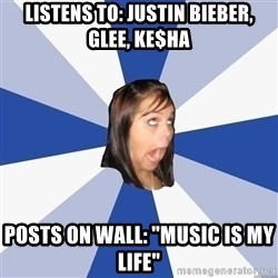 "Annoying Facebook Girl - Listens to: Justin Bieber, Glee, ke$ha posts on Wall: ""Music is my Life"""