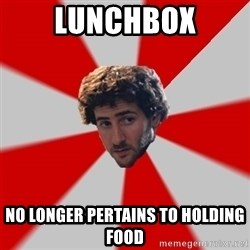 Typicalfilmmajor - LUNCHBOX no longer pertains to holding food