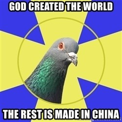 Religion Pidgeon - God created the world the rest is made in china