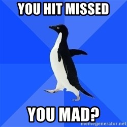 Socially Awkward Penguin - You hit missed  YOU MAD?