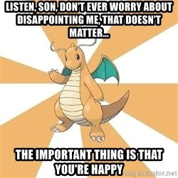 Dragonite Dad - LISTEN, SON, don't ever worry about DISAPPOINTING me, that doesn't matter... the important thing is that you're happy