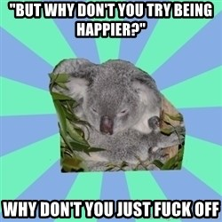 "Clinically Depressed Koala - ""but why don't you try being happier?"" why don't you just fuck off"