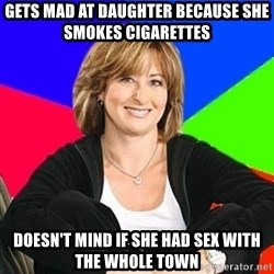 Sheltering Suburban Mom - Gets mad at daughter because she smokes cigarettes doesn't mind if she had sex with the whole town