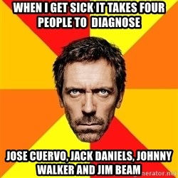Diagnostic House - when i get sick it takes four people to  diagnose jose cuervo, jack daniels, johnny walker and jim beam
