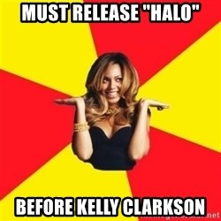 "Beyonce Giselle Knowles - Must release ""Halo"" before kelly clarkson"
