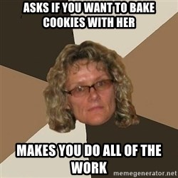 Annoyingmom - ASKS IF YOU WANT TO BAKE COOKIES WITH HER MAKES YOU DO ALL OF THE WORK