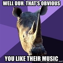 Sexually Oblivious Rhino - Well duh. That's obvious You like their music