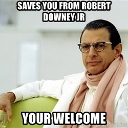 Jeff Goldblum - Saves you from robert downey jr your welcome