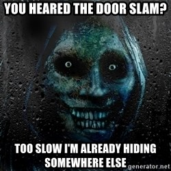 NEVER ALONE  - you heared the door slam? too slow i'm already hiding somewhere else