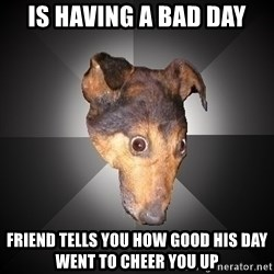 Depression Dog - IS having a bad day friend tells you how good his day went to cheer you up