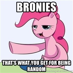 My Little Pony - bronies that's what you get for being random