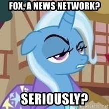 Seriously Pony - fox, a news network? seriously?
