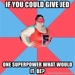 Superhero Looser - If you could give jed One superpower what would it  be?