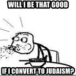 Cereal Guy Spit - Will I be that good If I convert to judaism?