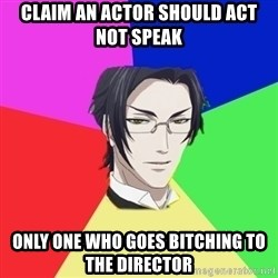 Claude Faustus - claim an actor should act not speak only one who goes bitching to the director