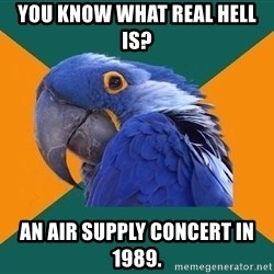 Paranoid Parrot - you know what real hell is? an air supply concert in 1989.