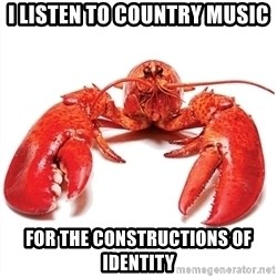 Unable to Relax and Have Fun Lobster - I LISTEN TO COUNTRY MUSIC FOR THE CONSTRUCTIONS OF IDENTITY