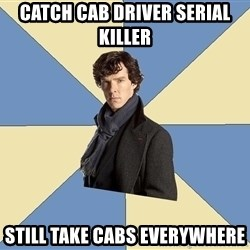 Sherlock H  - Catch cab driver serial killer still take cabs everywhere