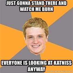 Advice Peeta - just gonna stand there and watch me burn everyone is looking at katniss anyway