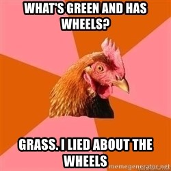 Antijokechicken - What's green and has wheels? grass. I lied about the wheels