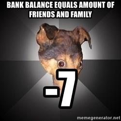 Depression Dog - bank balance equals amount of friends and family -7