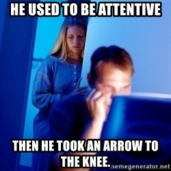 Internet Husband - He used to be attentive then he took an arrow to the knee.