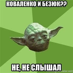 Advice Yoda Gives - КОВАЛЕНКО И БЕЗЮК?? НЕ, НЕ СЛЫШАЛ
