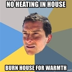 Bear Grylls - No heating in house burn house for warmth