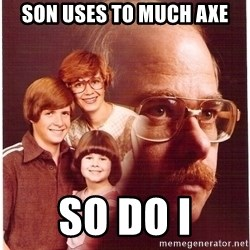 Vengeance Dad - Son Uses to Much axe So do I