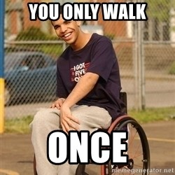 Drake Wheelchair - YOU ONLY WALK ONCE