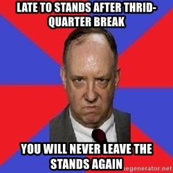 thee angry band director - LATE TO STANDS AFTER THRID-QUARTER BREAK YOU WILL NEVER LEAVE THE STANDS AGAIN