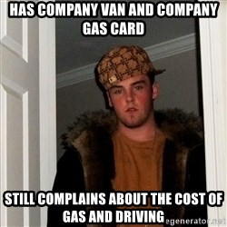 Scumbag Steve - HAS COMPANY VAN AND COMPANY GAS CARD STILL COMPLAINS ABOUT THE COST OF GAS AND DRIVING