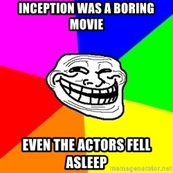 Trollface - inception was a boring movie even the actors fell asleep