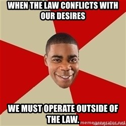 Tracy Jordan - When the law conflicts with our desires we must operate outside of the law.
