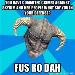 skyrim stan - YOU HAVE COMMITED CRIMES AGAINST SKYRIM AND HER PEOPLE WHAT SAY YOU IN YOUR DEFENSE? FUS RO DAH