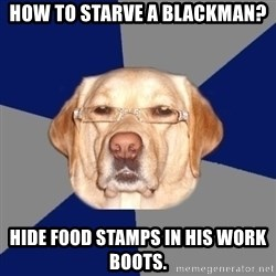 Racist Dog - how to starve a blackman? hide food stamps in his work boots.