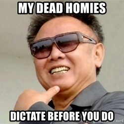 Kim Jong Ill - my dead homies dictate before you do