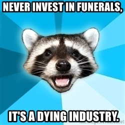 Lame Pun Coon - Never invest in funerals,  IT'S A DYING INDUSTRY.