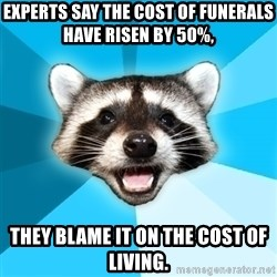 Lame Pun Coon - Experts say the cost of funerals have risen by 50%,  THEY BLAME IT ON THE COST OF LIVING.