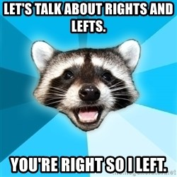 Lame Pun Coon - Let's talk about rights and lefts.  YOU'RE RIGHT SO I LEFT.